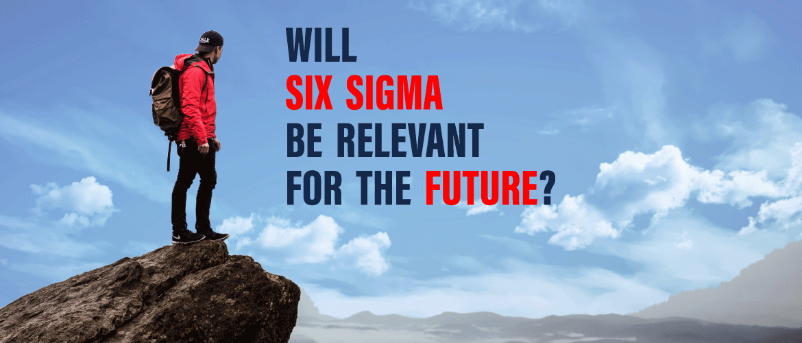 Will Six Sigma Be Relevant For The Future